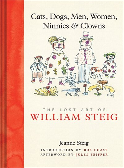 Cats, Dogs, Men, Women, Ninnies & Clowns: The Lost Art of William Steig by Jeanne Steig