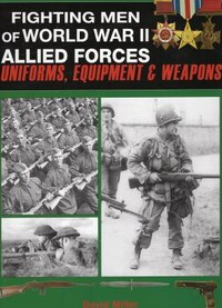Fighting Men Of World War II: Allied Forces - Uniforms, Equipment & Weapons