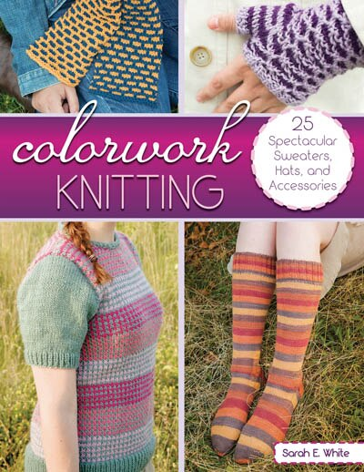 Colorwork Knitting: 25 Spectacular Sweaters, Hats, And Accessories by Sarah E. White
