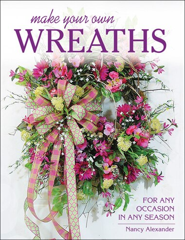Make Your Own Wreaths: For Any Occasion In Any Season by Nancy Alexander