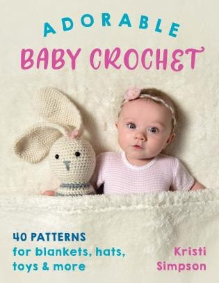 Adorable Baby Crochet: 40 Patterns For Blankets, Hats, Toys & More by Kristi Simpson