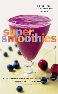 Super Smoothies: 50 Recipes for Health and Energy
