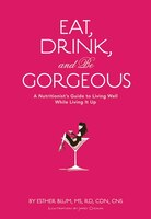 Eat, Drink, and Be Gorgeous: A Nutritionist's Guide to Living Well While Living It Up