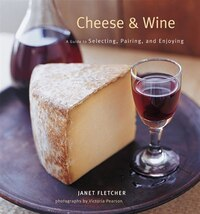 Cheese & Wine: A Guide to Selecting, Pairing, and Enjoying