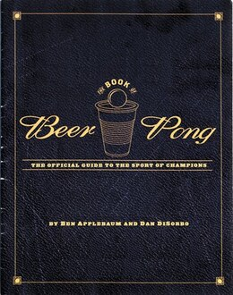 Book The Book Of Beer Pong: The Official Guide to the Sport Of Champions by Dan Disorbo
