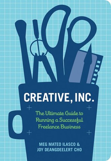 Creative, Inc.: The Ultimate Guide to Running a Successful Freelance Business by Joy Deangdeelert Cho