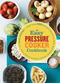 The Easy Pressure Cooker Cookbook: More than 300 Recipes for Soups, Sides, Main Dishes, Sauces…