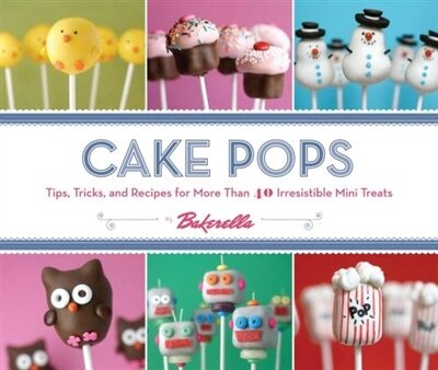 Cake Pops: Tips, Tricks, and Recipes for More Than 40 Irresistible Mini Treats by Angie Bakerella
