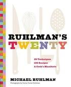Ruhlman's Twenty: 20 Techniques, 200 Recipes, A Cook's Manifesto