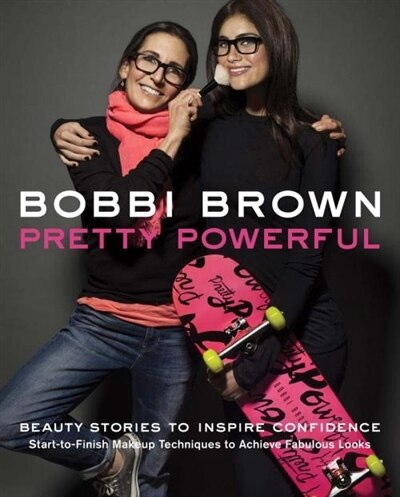 Bobbi Brown Pretty Powerful: Beauty Stories to Inspire Confidence - Start-to-Finish Makeup Techniques to Achieve Fabulous Looks by Bobbi Brown