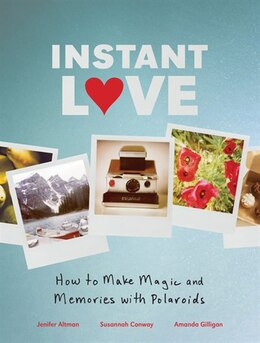 Book Instant Love: How to Make Magic and Memories with Polaroids by Jenifer Altman