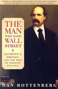 The Man Who Made Wall Street: Anthony J. Drexel And The Rise Of Modern Finance