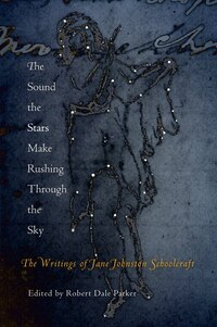 The Sound The Stars Make Rushing Through The Sky: The Writings Of Jane Johnston Schoolcraft