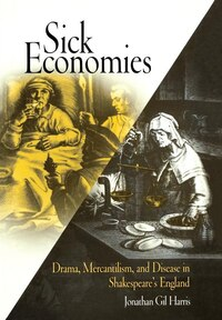 Sick Economies: Drama, Mercantilism, And Disease In Shakespeare's England