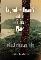 Legendary Hawai'i And The Politics Of Place: Tradition, Translation, And Tourism