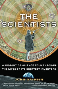 The Scientists: A History Of Science Told Through The Lives Of Its Greatest Inventors