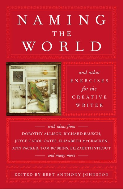Naming the World: And Other Exercises for the Creative Writer by Bret Anthony Johnston