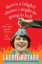 There's A (slight) Chance I Might Be Going To Hell: a Novel Of Sewer Pipes, Pageant Queens, And Big…