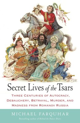 Book Secret Lives of the Tsars: Three Centuries of Autocracy, Debauchery, Betrayal, Murder, and Madness… by Michael Farquhar