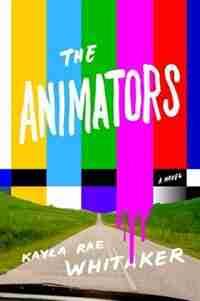 The Animators: A Novel by Kayla Rae Whitaker