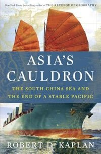 Book Asia's Cauldron: The South China Sea And The End Of A Stable Pacific by Robert D. Kaplan