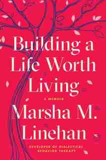 Building A Life Worth Living: A Memoir by Marsha M. Linehan