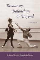 Broadway, Balanchine, And Beyond: A Memoir