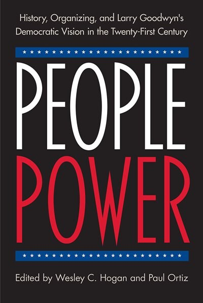 People Power: History, Organizing, And Larry Goodwyn's Democratic Vision In The Twenty-first Century by Wesley C. Hogan