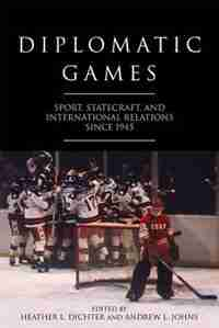 Diplomatic Games: Sport, Statecraft, and International Relations since 1945 by Heather Dichter