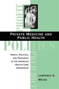 Book Private Medicine and Public Health: Profit, Politics, and Prejudice in the American Health Care… by Lawrence D Weiss