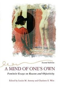 A Mind Of One's Own: Feminist Essays On Reason And Objectivity