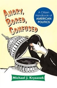 Angry, Bored, Confused: A Citizen Handbook Of American Politics