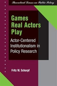 Games Real Actors Play: Actor-centered Institutionalism In Policy Research