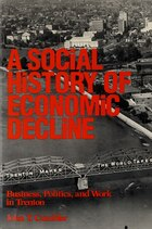 Social History of Economic Decline: Business, Politics, and Work in Trenton