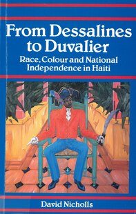From Dessalines to Duvalier: Race, Colour and National Independence in Haiti