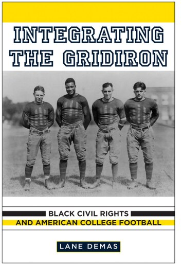 Integrating The Gridiron: Black Civil Rights And American College Football by Lane Demas