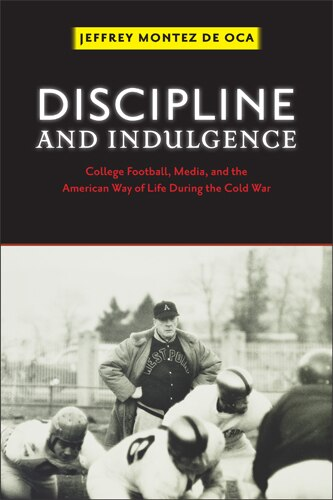 Discipline and Indulgence: College Football, Media, and the American Way of Life during the Cold War by Jeffrey Montez De Oca