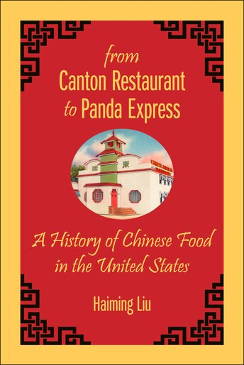From Canton Restaurant To Panda Express: A History Of Chinese Food In The United States by Haiming Liu