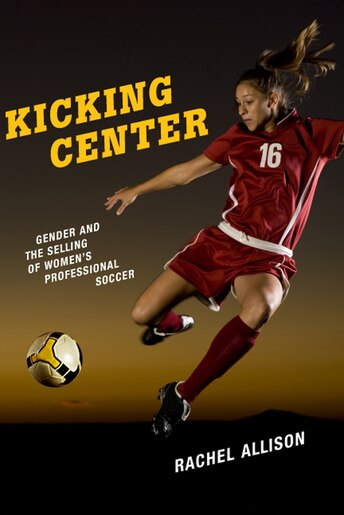 Kicking Center: Gender And The Selling Of Women's Professional Soccer by Rachel Allison