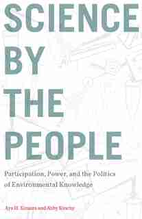 Science By The People: Participation, Power, And The Politics Of Environmental Knowledge by Aya H. Kimura