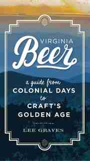 Virginia Beer: A Guide From Colonial Days To Craft's Golden Age by Lee Graves