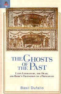 THE GHOSTS OF THE PAST: Latin Literature, The Dead, And Rome's Transition To A Participate