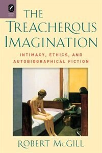 The Treacherous Imagination: Intimacy, Ethics, And Autobiographical Fiction