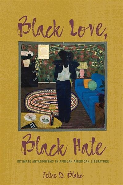Black Love, Black Hate: Intimate Antagonisms In African American Literature de Felice D. Blake