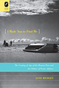 I Made You To Find Me: The Coming Of Age Of The Woman Poet And The Politics Of Poetic Address