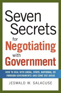 Seven Secrets for Negotiating With Government: How to Deal with Local, State, National, or Foreign…