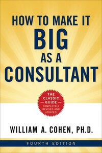 How to Make It Big as a Consultant: 4th edition