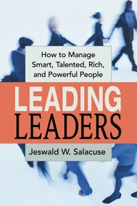 Leading Leaders: How to Manage Smart, Talented, Rich, and Powerful People