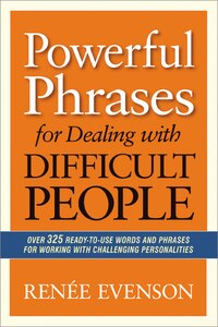 Powerful Phrases for Dealing with Difficult People: Over 325 Ready-to-Use Words and Phrases for…