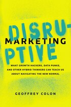 Disruptive Marketing: What Growth Hackers, Data Punks, And Other Hybrid Thinkers Can Teach Us About…